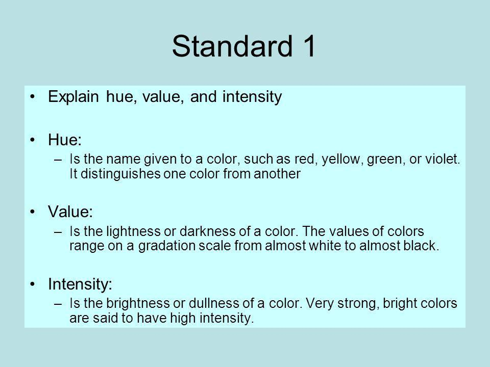 Standard 1 Explain hue, value, and intensity Hue: –Is the name given to a color, such as red, yellow, green, or violet.