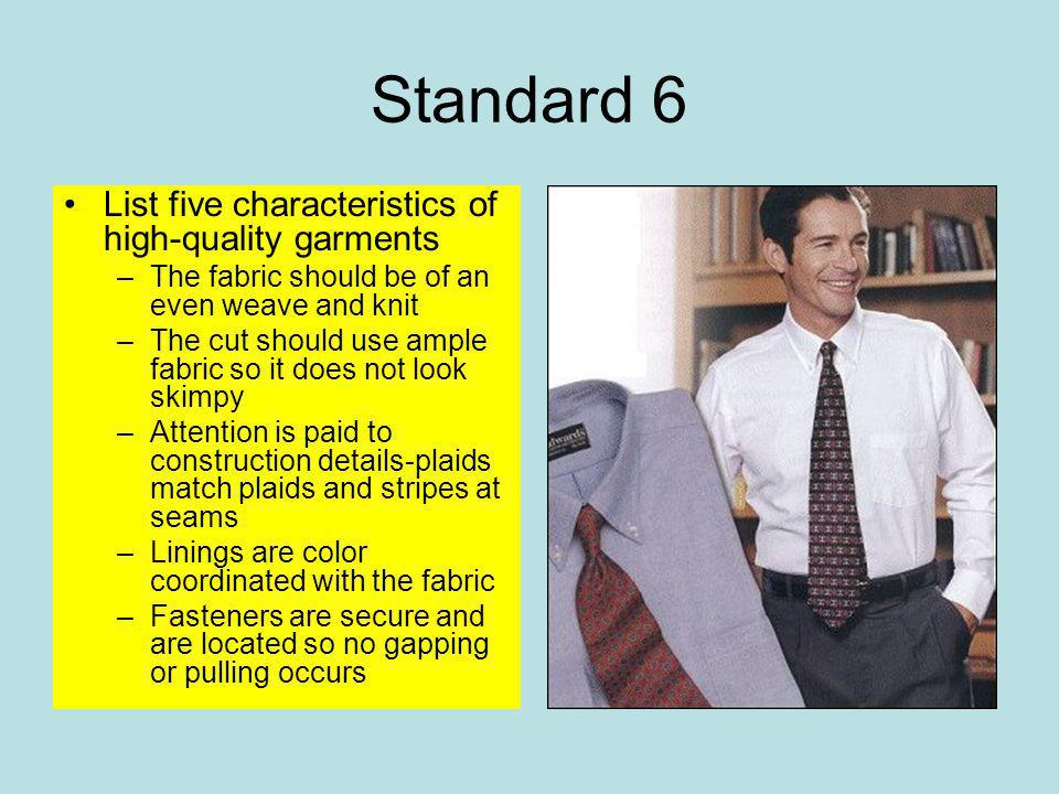 Standard 6 List five characteristics of high-quality garments –The fabric should be of an even weave and knit –The cut should use ample fabric so it does not look skimpy –Attention is paid to construction details-plaids match plaids and stripes at seams –Linings are color coordinated with the fabric –Fasteners are secure and are located so no gapping or pulling occurs