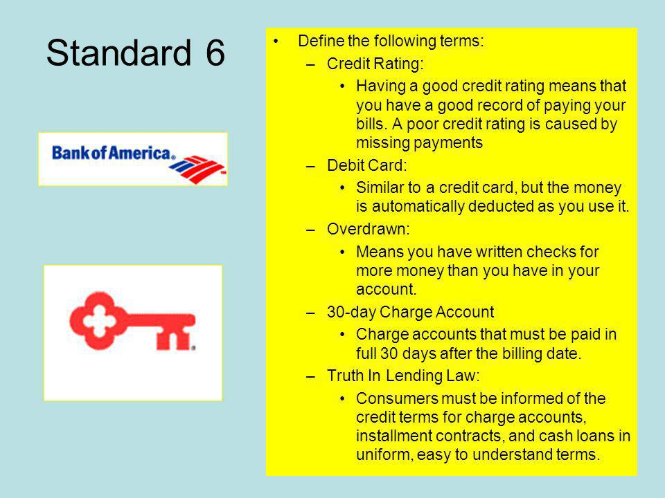 Standard 6 Define the following terms: –Credit Rating: Having a good credit rating means that you have a good record of paying your bills.