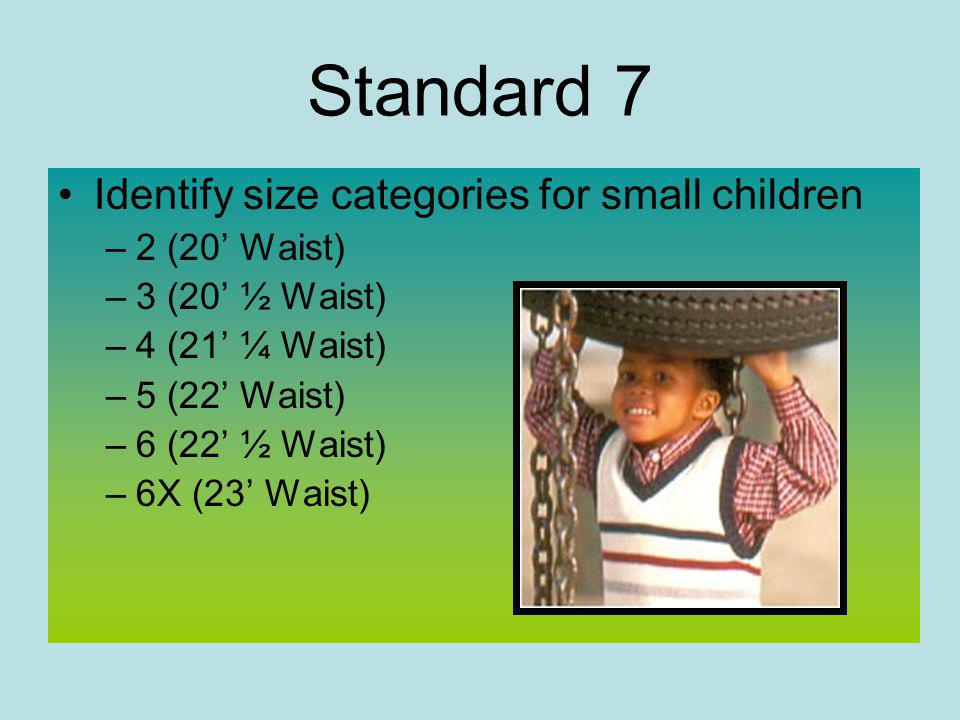 Standard 7 Identify size categories for small children –2 (20 Waist) –3 (20 ½ Waist) –4 (21 ¼ Waist) –5 (22 Waist) –6 (22 ½ Waist) –6X (23 Waist)