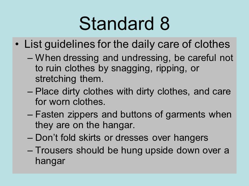Standard 8 List guidelines for the daily care of clothes –When dressing and undressing, be careful not to ruin clothes by snagging, ripping, or stretching them.