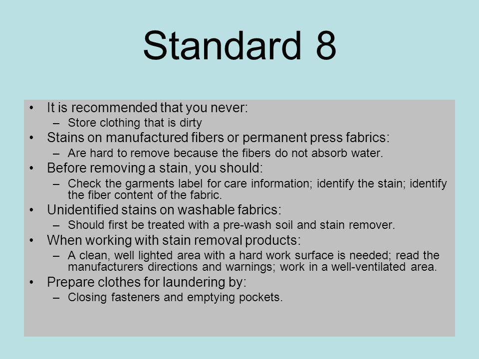 Standard 8 It is recommended that you never: –Store clothing that is dirty Stains on manufactured fibers or permanent press fabrics: –Are hard to remove because the fibers do not absorb water.
