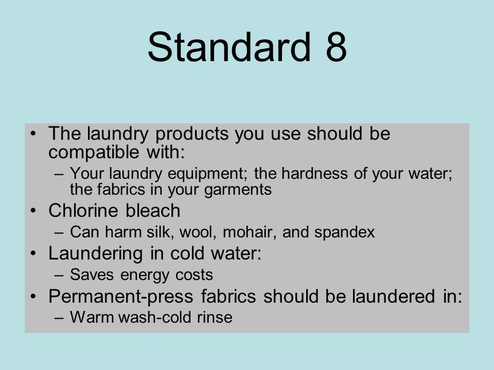Standard 8 The laundry products you use should be compatible with: –Your laundry equipment; the hardness of your water; the fabrics in your garments Chlorine bleach –Can harm silk, wool, mohair, and spandex Laundering in cold water: –Saves energy costs Permanent-press fabrics should be laundered in: –Warm wash-cold rinse