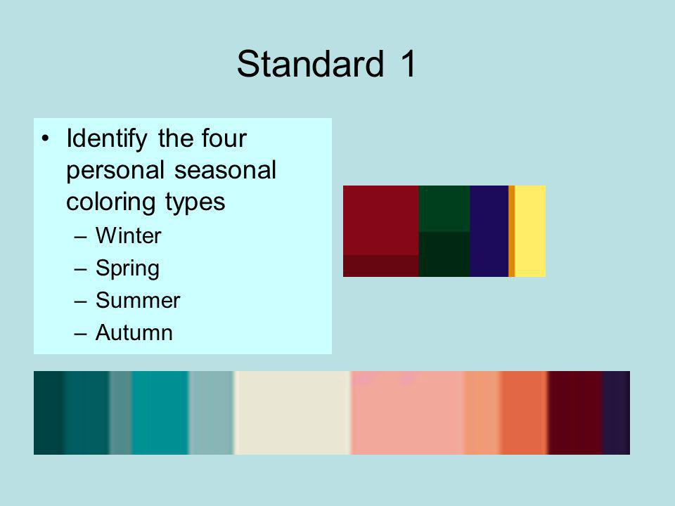 Standard 1 Identify the four personal seasonal coloring types –Winter –Spring –Summer –Autumn