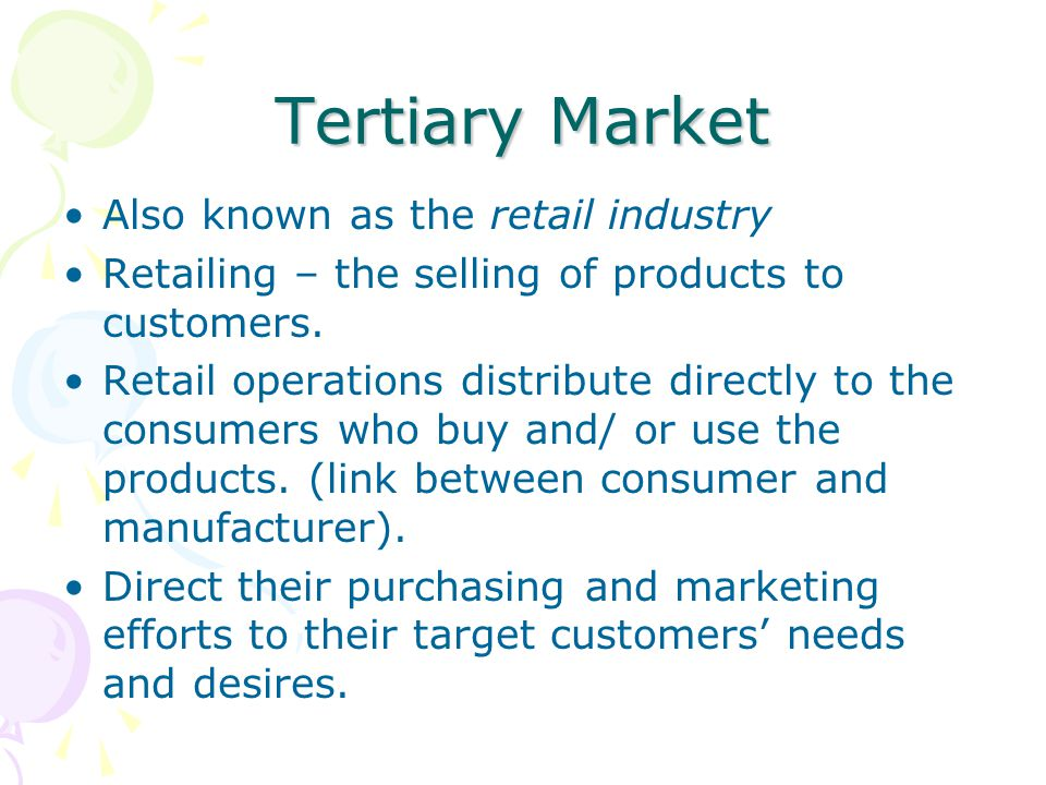 Tertiary Market Also known as the retail industry Retailing – the selling of products to customers. Retail operations distribute directly to the consu