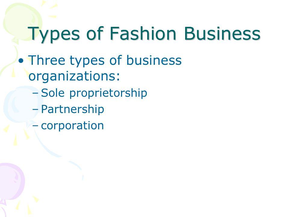 Types of Fashion Business Three types of business organizations: –Sole proprietorship –Partnership –corporation