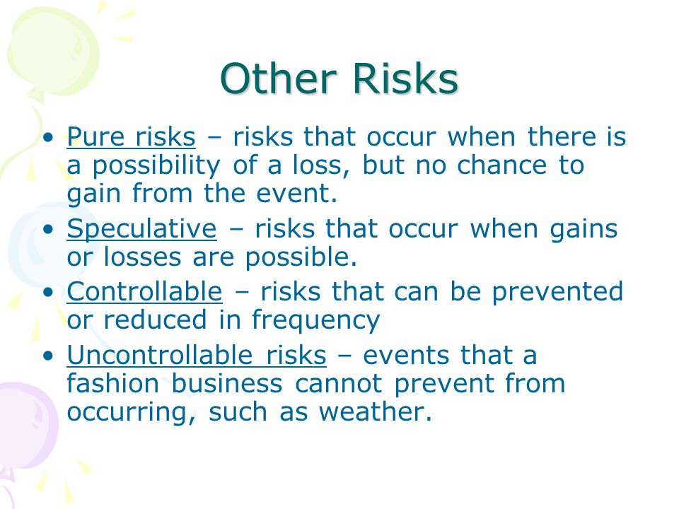 Other Risks Pure risks – risks that occur when there is a possibility of a loss, but no chance to gain from the event. Speculative – risks that occur