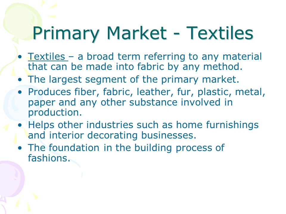 Primary Market - Textiles Textiles – a broad term referring to any material that can be made into fabric by any method. The largest segment of the pri