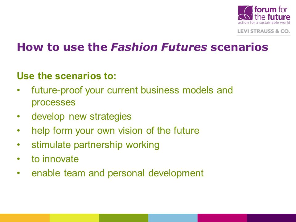 How to use the Fashion Futures scenarios Use the scenarios to: future-proof your current business models and processes develop new strategies help for