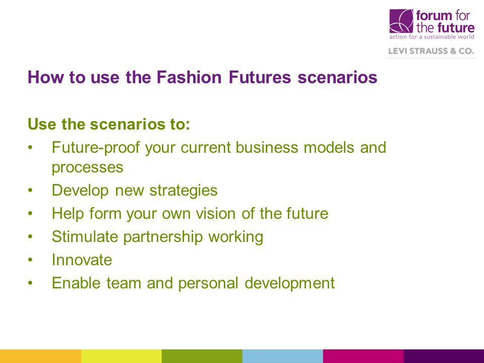 How to use the Fashion Futures scenarios Use the scenarios to: Future-proof your current business models and processes Develop new strategies Help form your own vision of the future Stimulate partnership working Innovate Enable team and personal development