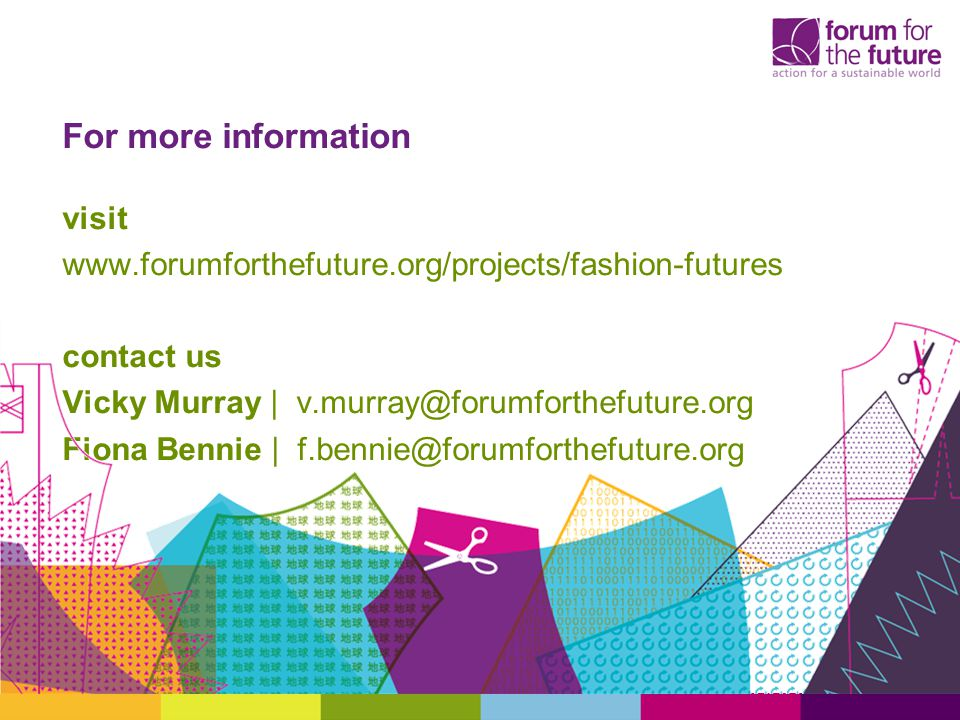 For more information visit www.forumforthefuture.org/projects/fashion-futures contact us Vicky Murray | v.murray@forumforthefuture.org Fiona Bennie | f.bennie@forumforthefuture.org