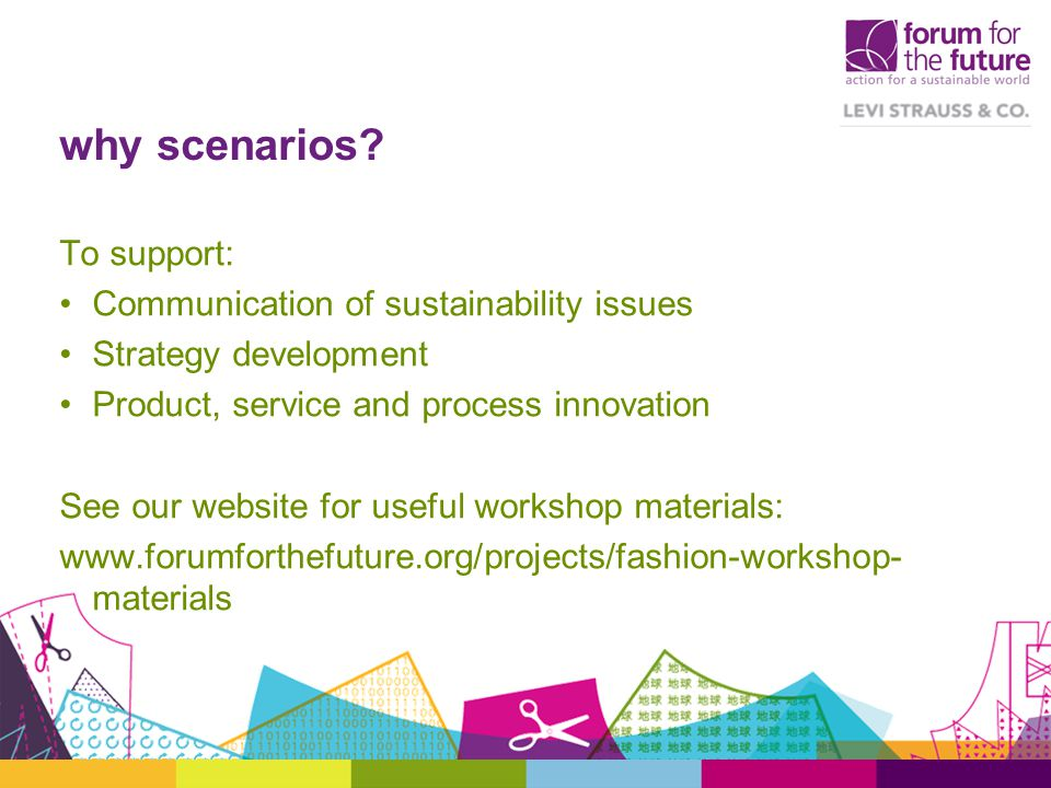 why scenarios? To support: Communication of sustainability issues Strategy development Product, service and process innovation See our website for use
