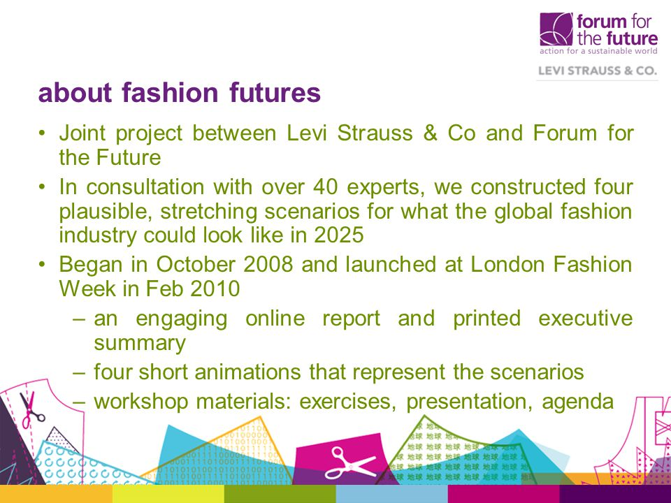 about fashion futures Joint project between Levi Strauss & Co and Forum for the Future In consultation with over 40 experts, we constructed four plausible, stretching scenarios for what the global fashion industry could look like in 2025 Began in October 2008 and launched at London Fashion Week in Feb 2010 –an engaging online report and printed executive summary –four short animations that represent the scenarios –workshop materials: exercises, presentation, agenda