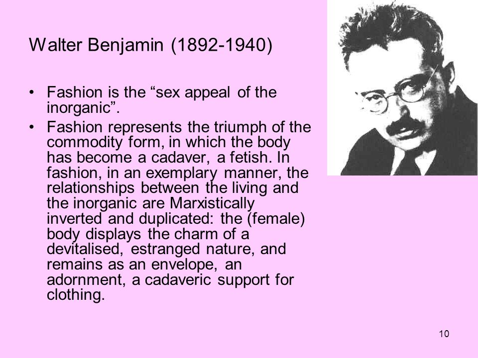 10 Walter Benjamin (1892-1940) Fashion is the sex appeal of the inorganic.