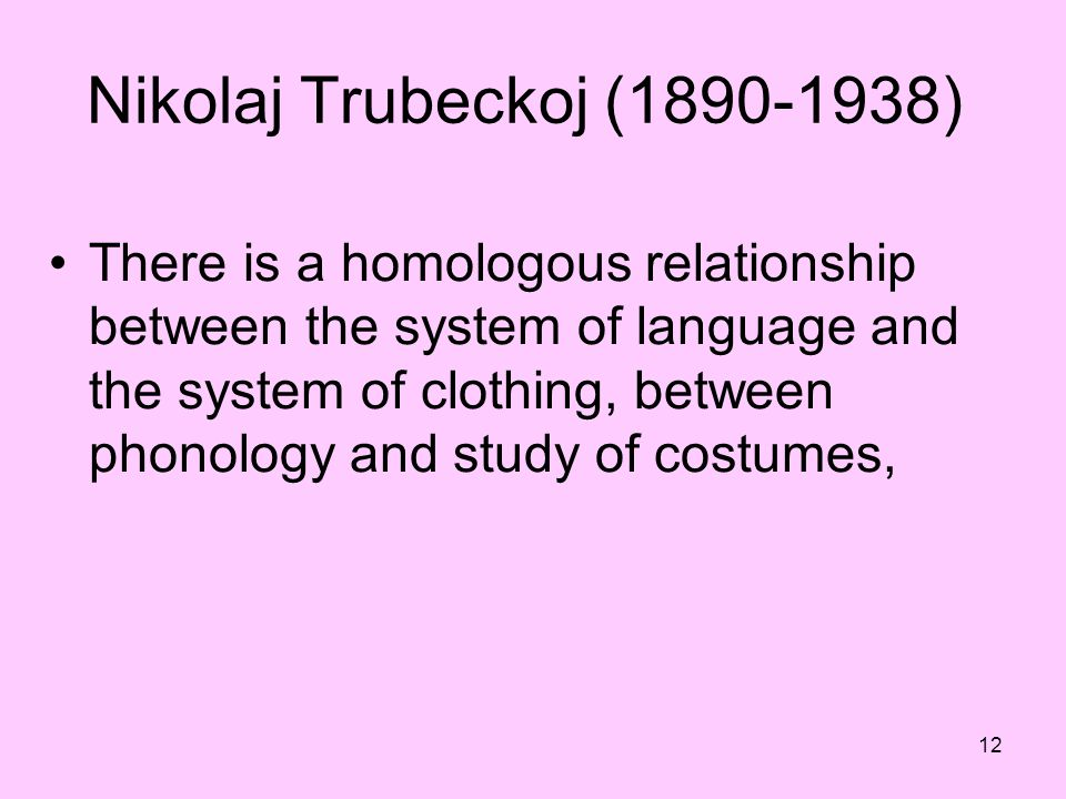 12 Nikolaj Trubeckoj (1890-1938) There is a homologous relationship between the system of language and the system of clothing, between phonology and s