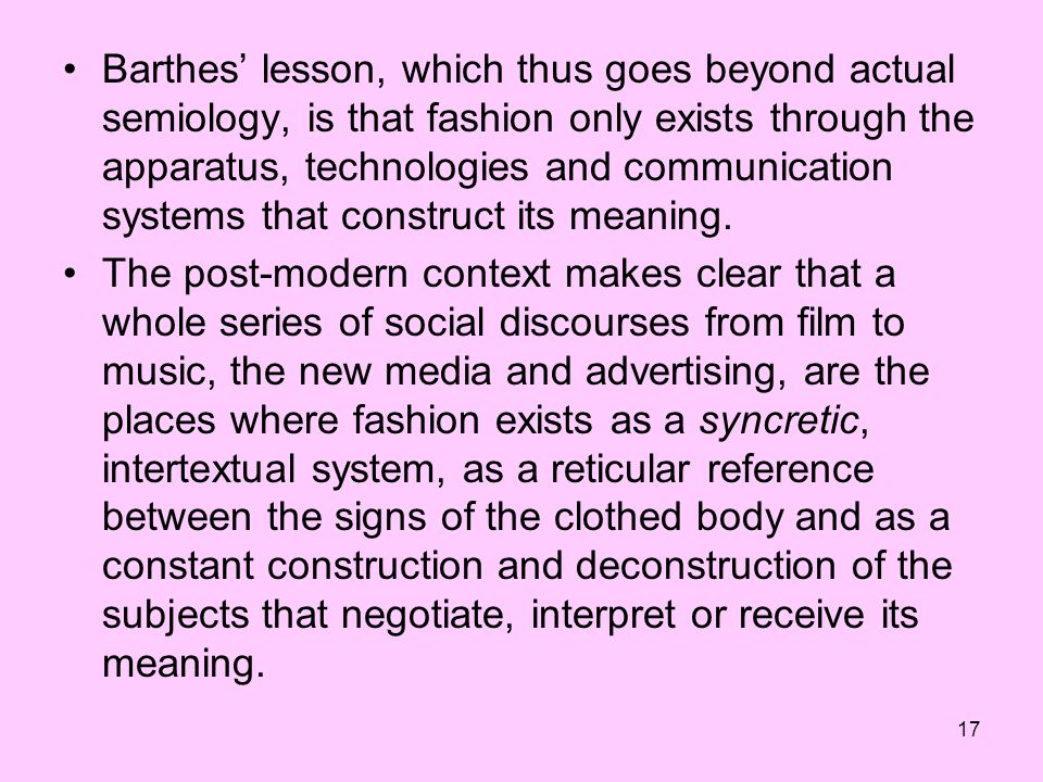 17 Barthes lesson, which thus goes beyond actual semiology, is that fashion only exists through the apparatus, technologies and communication systems