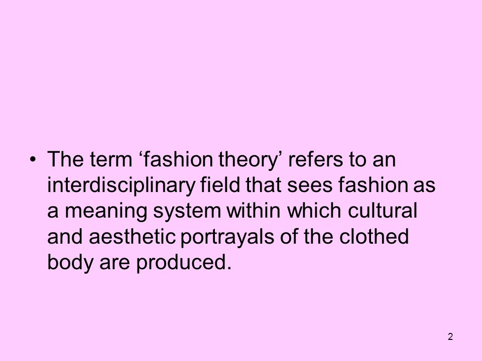 2 The term fashion theory refers to an interdisciplinary field that sees fashion as a meaning system within which cultural and aesthetic portrayals of