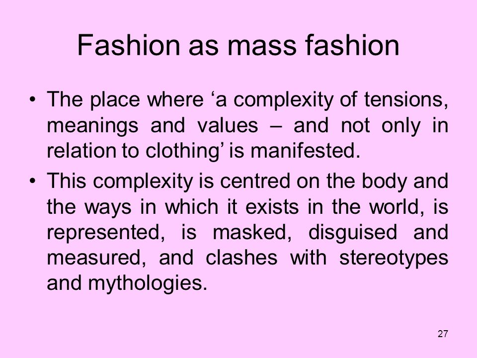 27 Fashion as mass fashion The place where a complexity of tensions, meanings and values – and not only in relation to clothing is manifested.