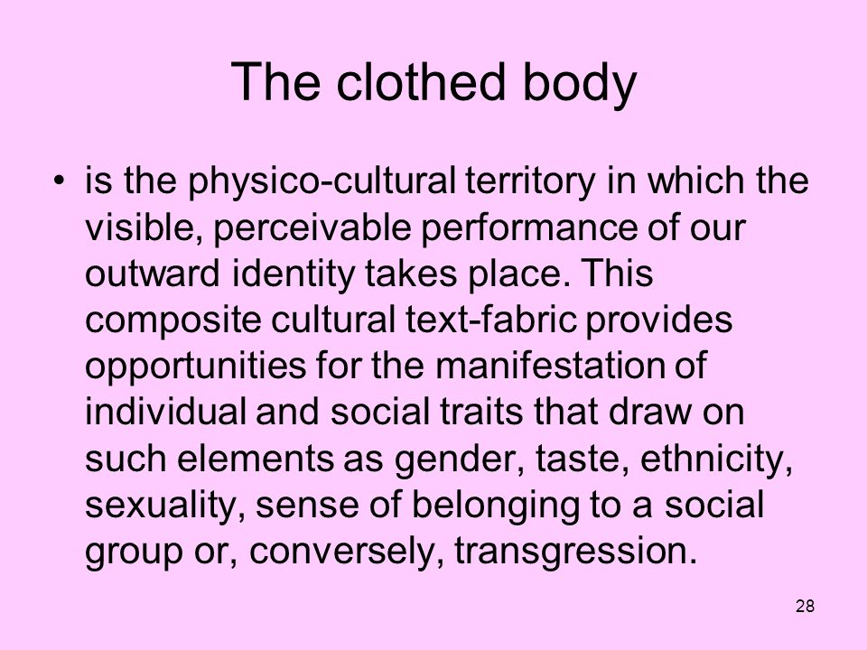 28 The clothed body is the physico-cultural territory in which the visible, perceivable performance of our outward identity takes place. This composit