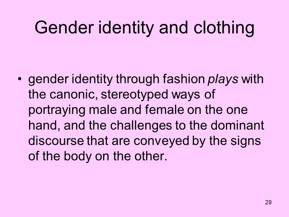 29 Gender identity and clothing gender identity through fashion plays with the canonic, stereotyped ways of portraying male and female on the one hand
