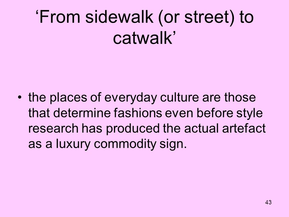 43 From sidewalk (or street) to catwalk the places of everyday culture are those that determine fashions even before style research has produced the a