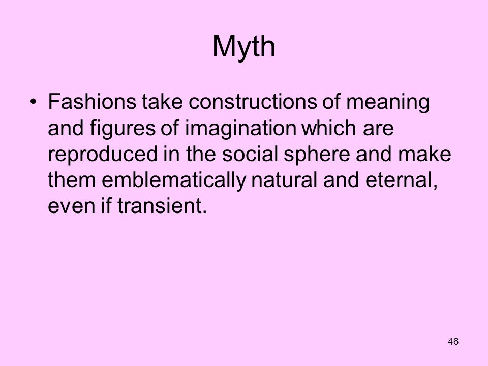 46 Myth Fashions take constructions of meaning and figures of imagination which are reproduced in the social sphere and make them emblematically natural and eternal, even if transient.