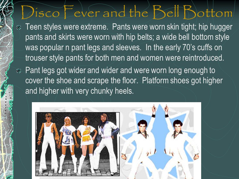 Disco Fever and the Bell Bottom Teen styles were extreme. Pants were worn skin tight; hip hugger pants and skirts were worn with hip belts; a wide bel
