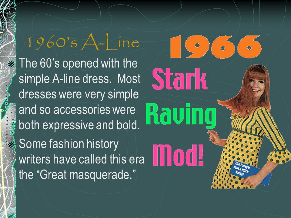 1960s A-Line The 60s opened with the simple A-line dress. Most dresses were very simple and so accessories were both expressive and bold. Some fashion