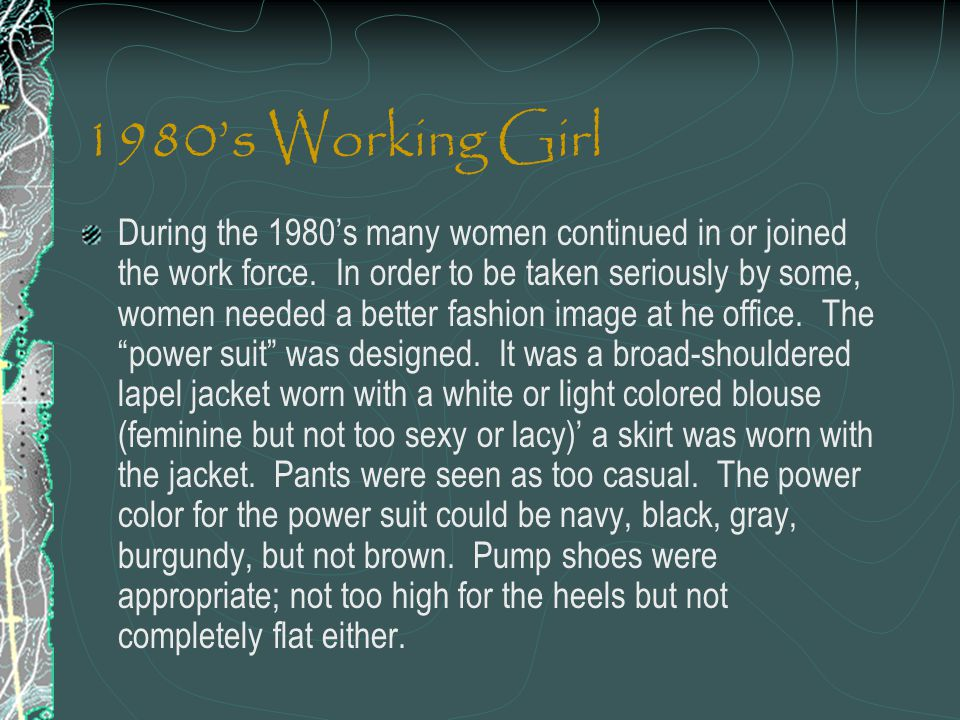 1980s Working Girl During the 1980s many women continued in or joined the work force. In order to be taken seriously by some, women needed a better fa