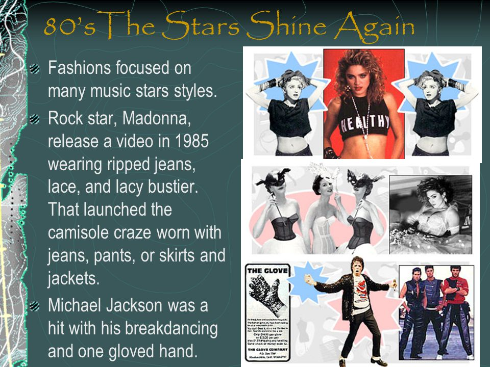80sThe Stars Shine Again Fashions focused on many music stars styles. Rock star, Madonna, release a video in 1985 wearing ripped jeans, lace, and lacy