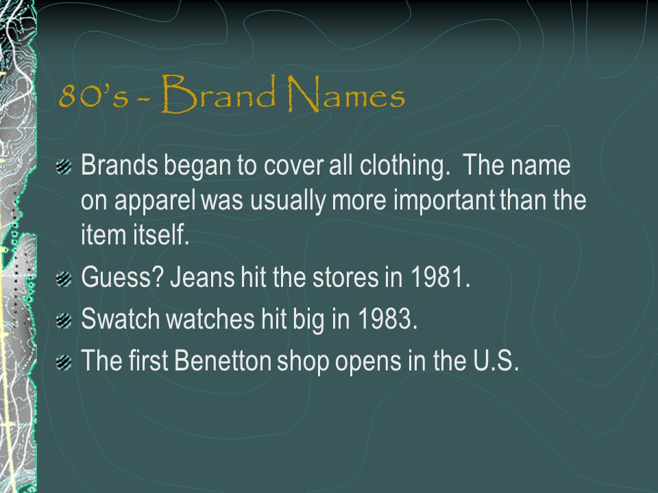 80s - Brand Names Brands began to cover all clothing. The name on apparel was usually more important than the item itself. Guess? Jeans hit the stores