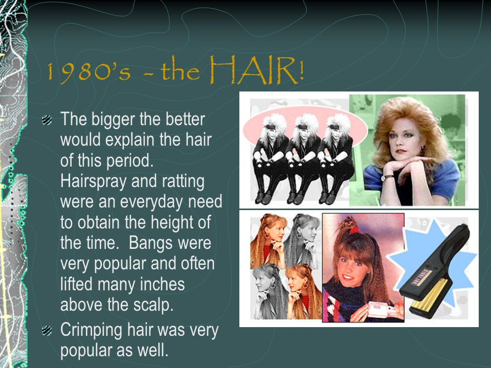 1980s - the HAIR! The bigger the better would explain the hair of this period. Hairspray and ratting were an everyday need to obtain the height of the