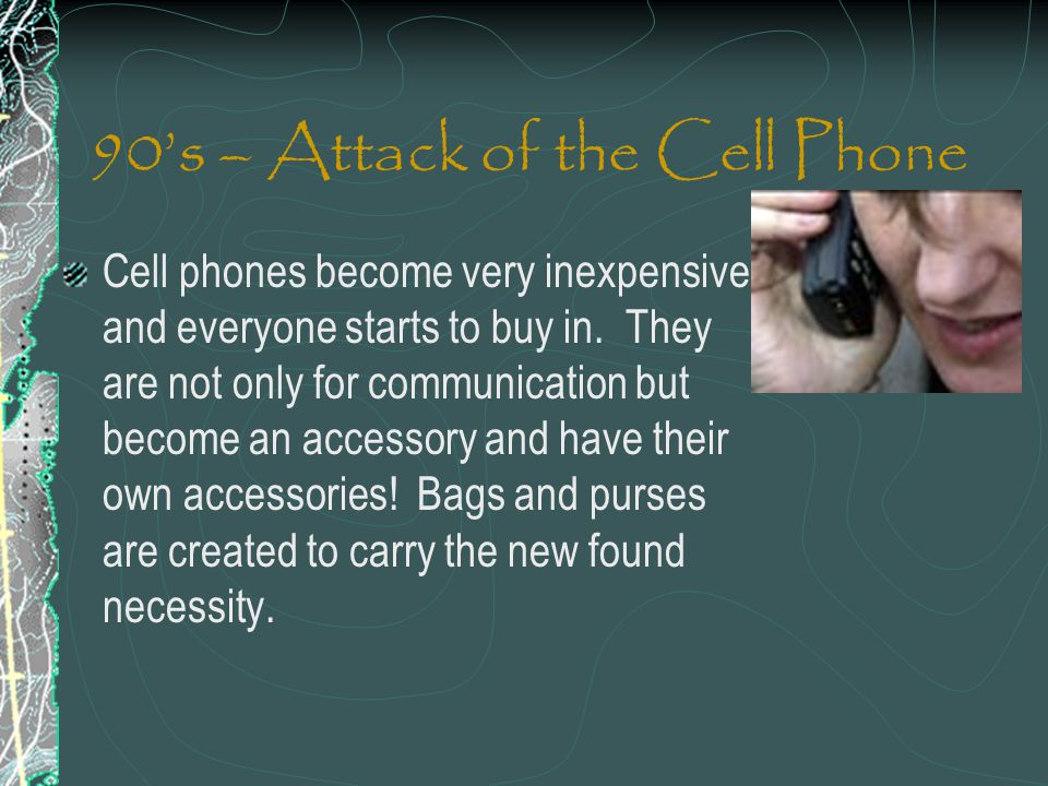 90s – Attack of the Cell Phone Cell phones become very inexpensive and everyone starts to buy in. They are not only for communication but become an ac