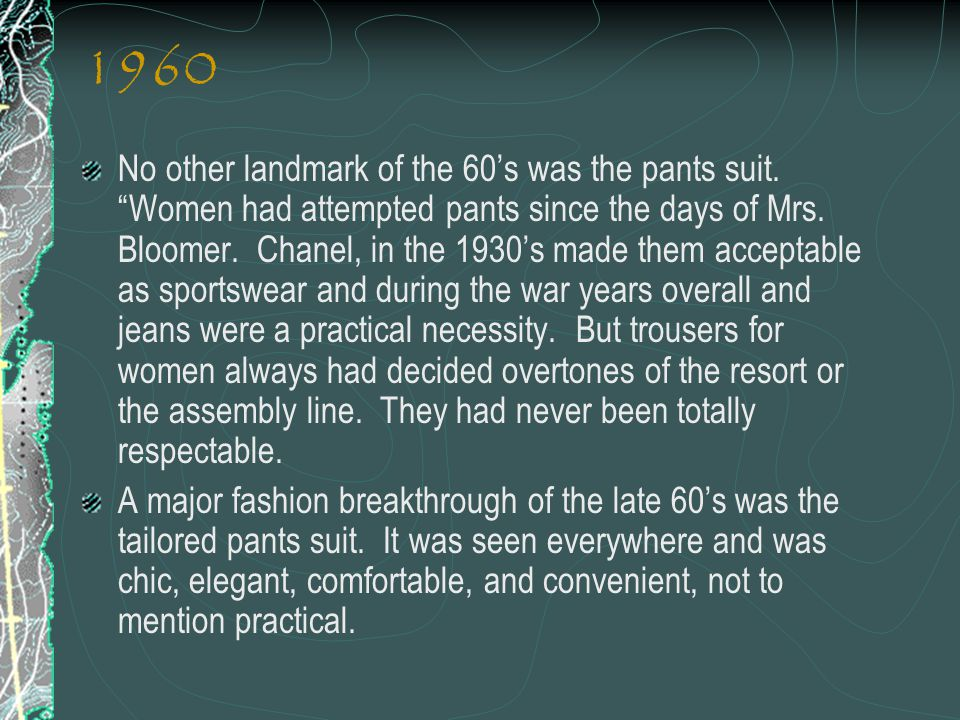 1960 No other landmark of the 60s was the pants suit. Women had attempted pants since the days of Mrs. Bloomer. Chanel, in the 1930s made them accepta