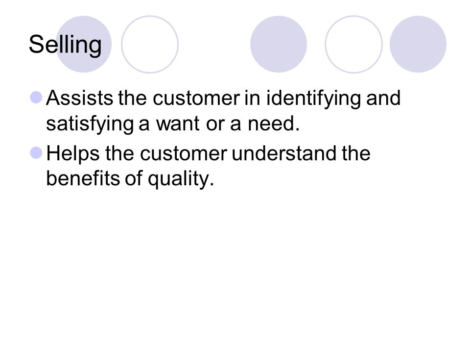 Selling Assists the customer in identifying and satisfying a want or a need. Helps the customer understand the benefits of quality.