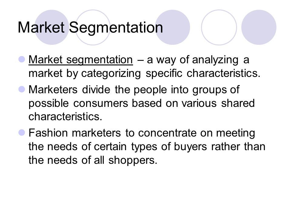 Market Segmentation Market segmentation – a way of analyzing a market by categorizing specific characteristics. Marketers divide the people into group