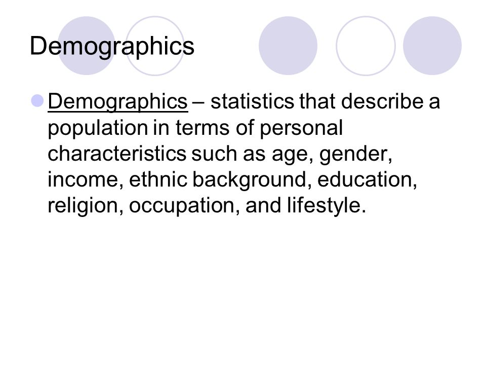 Demographics Demographics – statistics that describe a population in terms of personal characteristics such as age, gender, income, ethnic background,