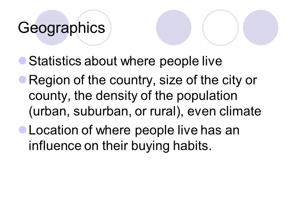 Geographics Statistics about where people live Region of the country, size of the city or county, the density of the population (urban, suburban, or r