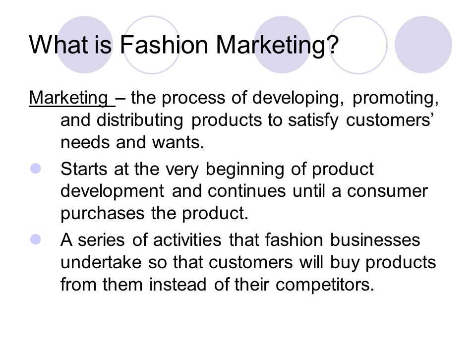 What is Fashion Marketing? Marketing – the process of developing, promoting, and distributing products to satisfy customers needs and wants. Starts at