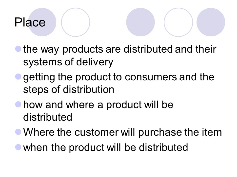 Place the way products are distributed and their systems of delivery getting the product to consumers and the steps of distribution how and where a pr
