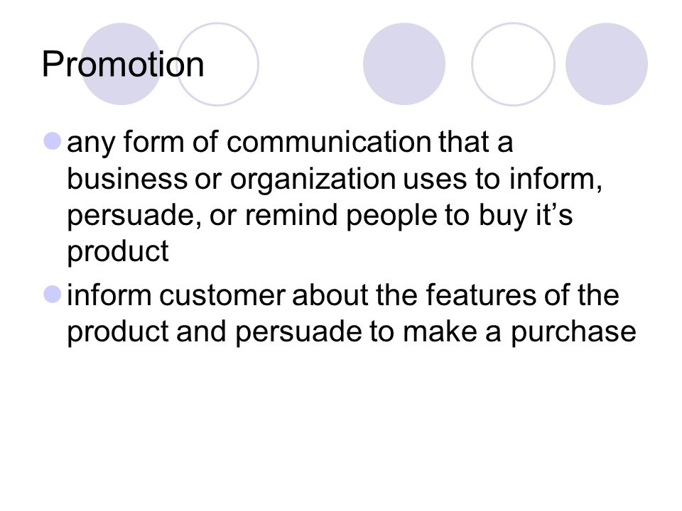 Promotion any form of communication that a business or organization uses to inform, persuade, or remind people to buy its product inform customer abou