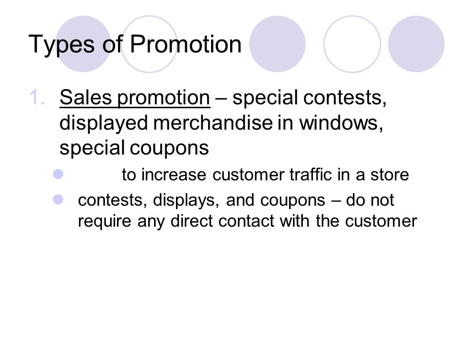 Types of Promotion 1.Sales promotion – special contests, displayed merchandise in windows, special coupons to increase customer traffic in a store con