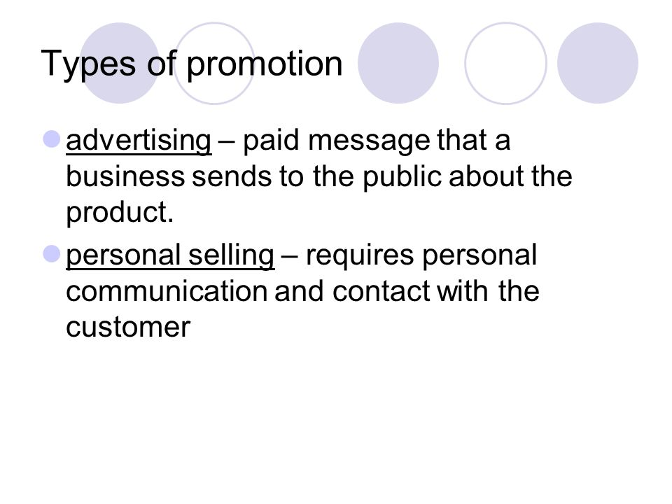 Types of promotion advertising – paid message that a business sends to the public about the product. personal selling – requires personal communicatio