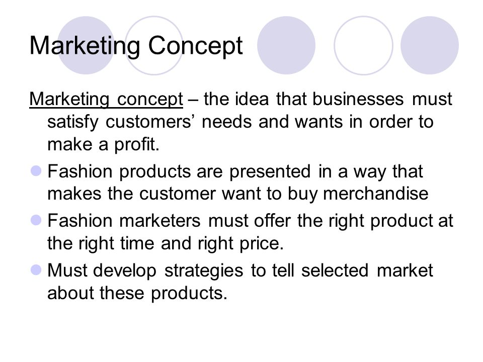 Marketing Concept Marketing concept – the idea that businesses must satisfy customers needs and wants in order to make a profit. Fashion products are