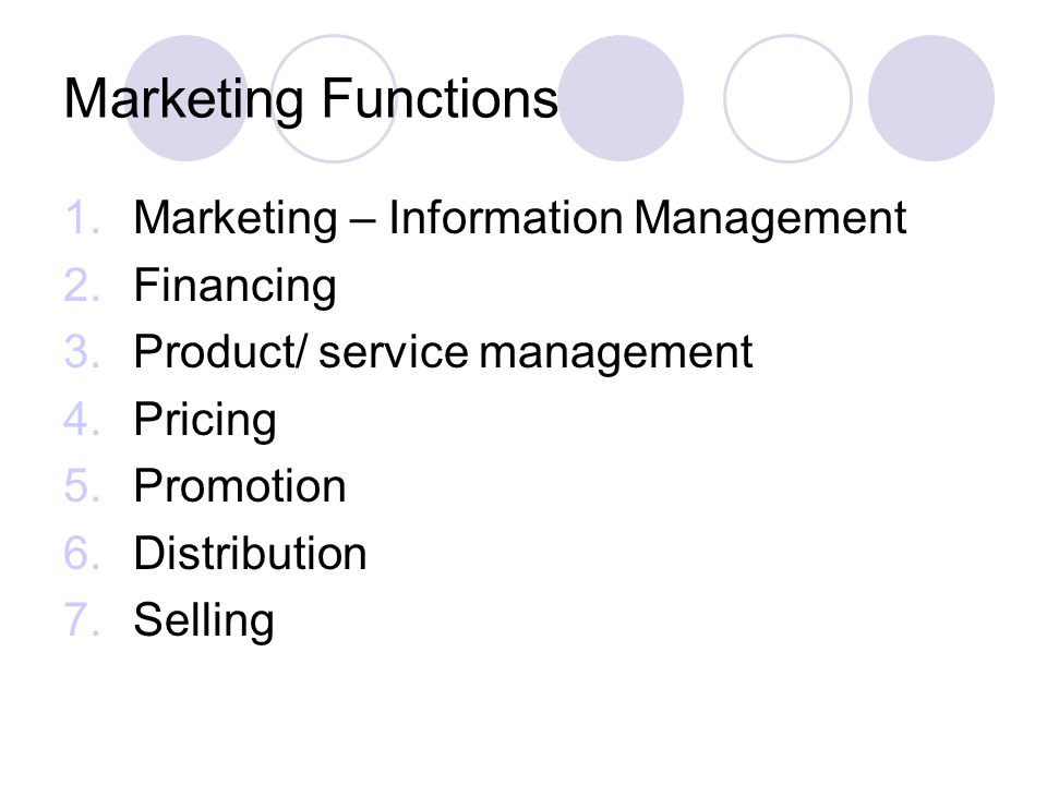 Marketing Functions 1.Marketing – Information Management 2.Financing 3.Product/ service management 4.Pricing 5.Promotion 6.Distribution 7.Selling