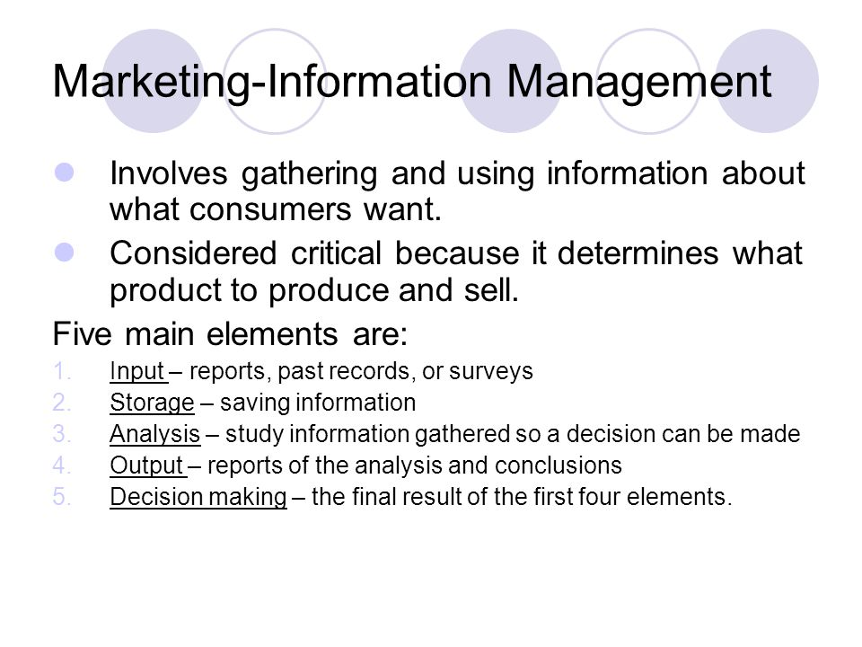Marketing-Information Management Involves gathering and using information about what consumers want. Considered critical because it determines what pr