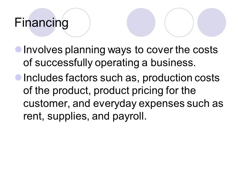 Financing Involves planning ways to cover the costs of successfully operating a business. Includes factors such as, production costs of the product, p