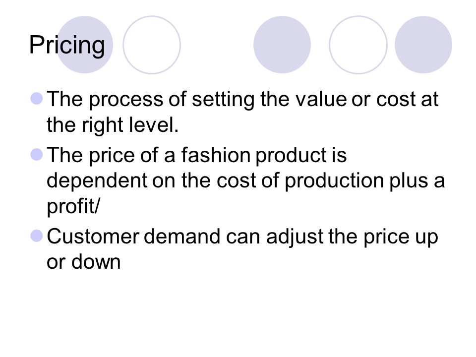 Pricing The process of setting the value or cost at the right level. The price of a fashion product is dependent on the cost of production plus a prof