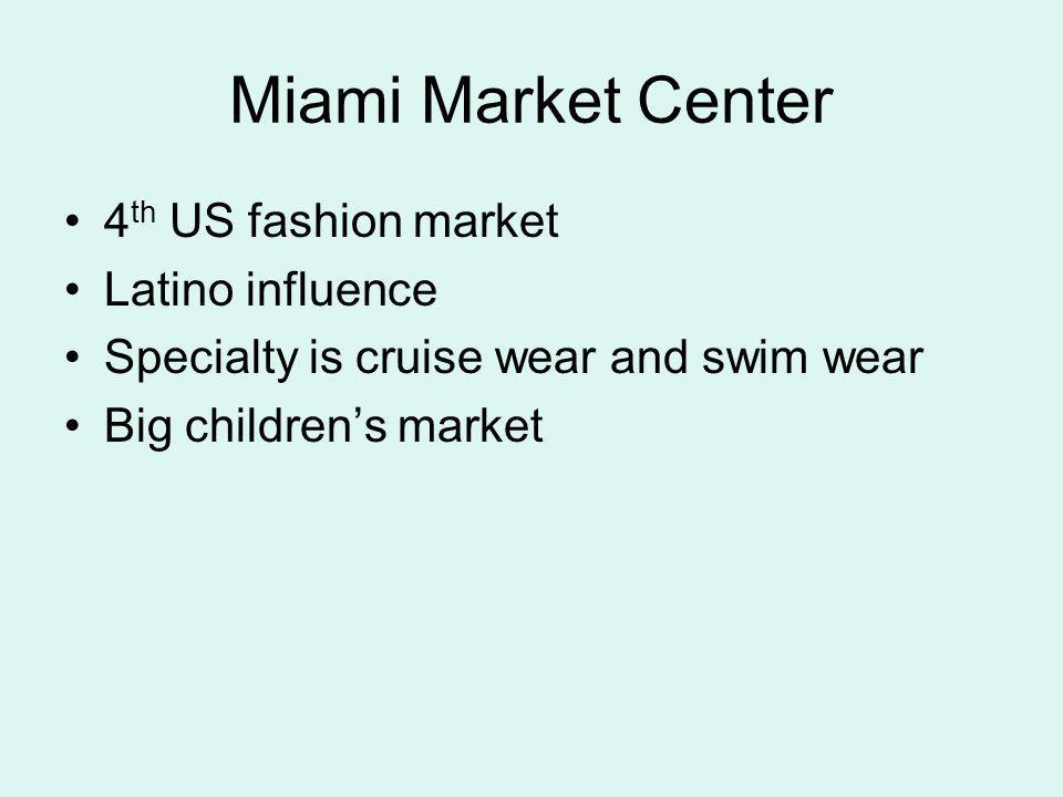 Miami Market Center 4 th US fashion market Latino influence Specialty is cruise wear and swim wear Big childrens market