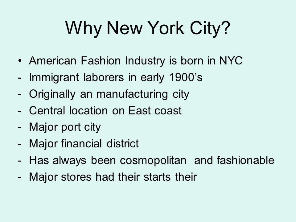 Why New York City? American Fashion Industry is born in NYC -Immigrant laborers in early 1900s -Originally an manufacturing city -Central location on